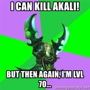 Pro WoW Player - I can kill akali! but then again, i'm lvl 70...