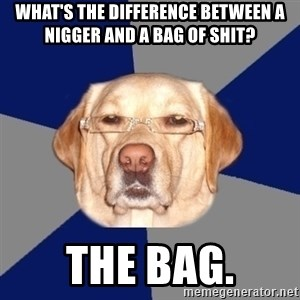 Racist Dawg - What's the difference between a nigger and a bag of shit? the bag.