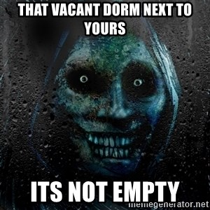 NEVER ALONE  - that vacant dorm next to yours its not empty