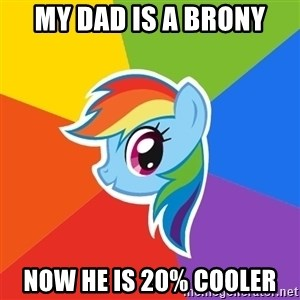 Rainbow Dash - My dad is a Brony Now he is 20% cooler