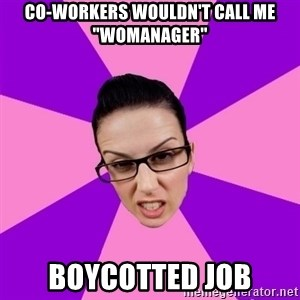 "Privilege Denying Feminist - Co-workers wouldn't call me ""Womanager"" Boycotted job"