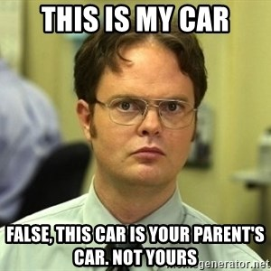 Dwight Schrute - this is my car False, this car is your parent's car. Not yours