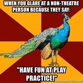 "Thespian Peacock - When you glare at a non-theatre person because they say: ""Have fun at play practice!"""