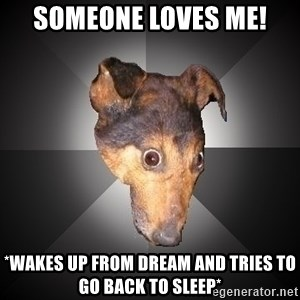 Depression Dog - someone loves me! *wakes up from dream and tries to go back to sleep*
