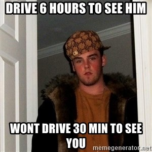 Scumbag Steve - Drive 6 hours to see him wont drive 30 min to see you