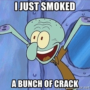 Guess What Squidward - i just smoked a bunch of crack