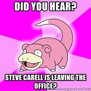 Slowpoke - did you hear? steve carell is leaving the office?
