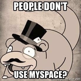 Time Oblivious Slowpoke - people don't use myspace?