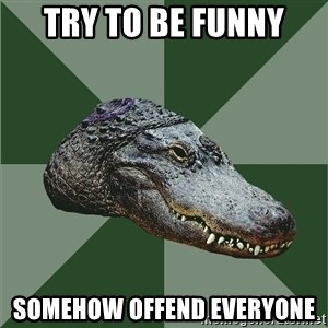 Aspie Alligator - try to be funny somehow offend everyone