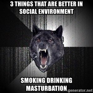 Insanity Wolf - 3 things that are better in social environment smoking drinking masturbation