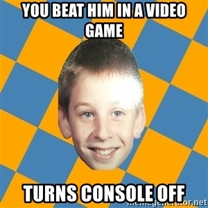 annoying elementary school kid - you beat him in a video game turns console off