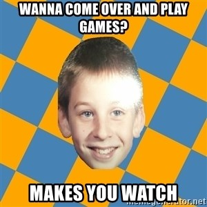 annoying elementary school kid - wanna come over and play games? makes you watch