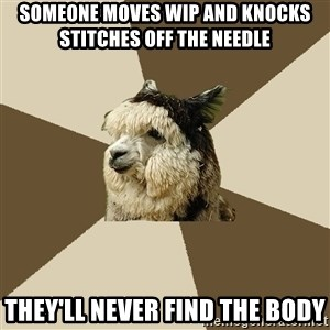 Fyeahknittingalpaca - someone moves wip and knocks stitches off the needle they'll never find the body
