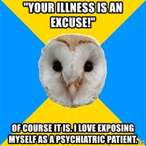 "Bipolar Owl - ""your illness is an excuse!"" of course it is. i love exposing myself as a psychiatric patient."