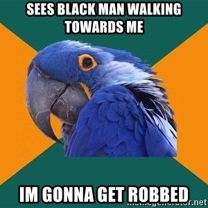 Paranoid Parrot - Sees black man walking towards me im gonna get robbed