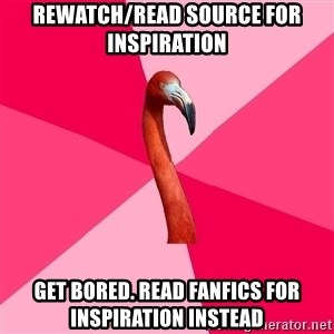 Fanfic Flamingo - rewatch/read source for inspiration get bored. read fanfics for inspiration instead
