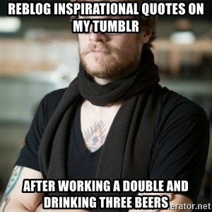 hipster Barista - Reblog inspirational quotes on my tumblr After working a double and drinking three Beers