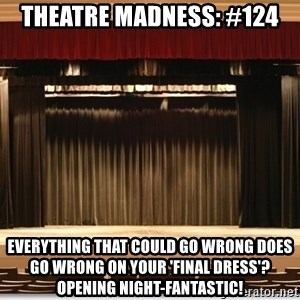 Theatre Madness - Theatre Madness: #124 everything that could go wrong does go wrong on your 'final dress'? opening night-FANTASTIC!