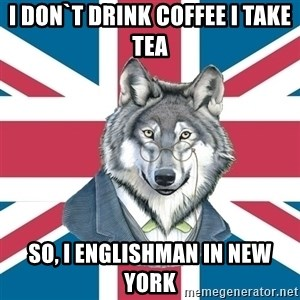 Sir Courage Wolf Esquire - I don`t drink coffee i take tea so, i englishman in new york