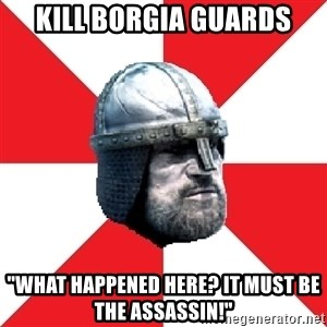 """Assassin's Creed Guard Meme - Kill borgia guards """"what happened here? it must be the assassin!"""""""