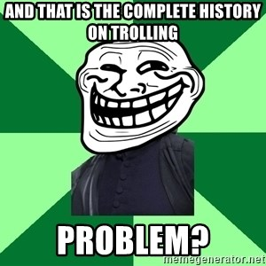 Trollface professor - And that is the complete history on trolling problem?