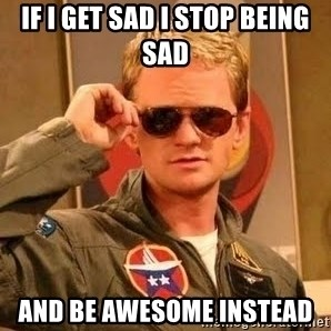 Barney Stinson - if i get sad i stop being sad  and be awesome instead
