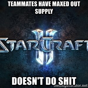 Wtf starcraft - teammates have maxed out supply doesn't do shit