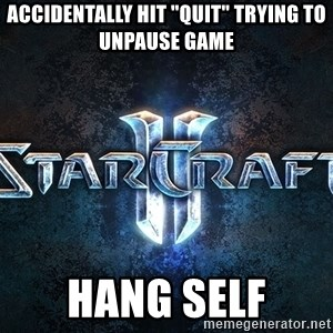 "Wtf starcraft - accidentally hit ""quit"" trying to unpause game hang self"