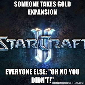 "Wtf starcraft - someone takes gold expansion everyone else: ""Oh no you didn't!"""