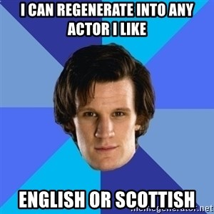 11th doctor  - I can regenerate into any actor i like english or scottish