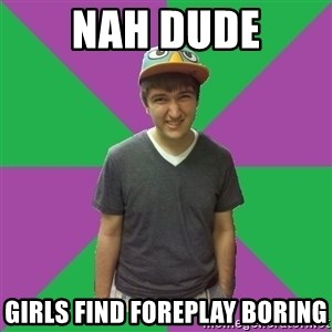 Bad Advice Roommate - nah dude girls find foreplay boring