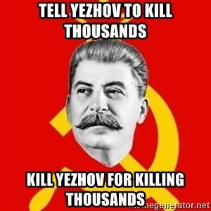 Stalin Says - Tell yezhov to kill thousands Kill yezhov for killing thousands