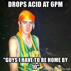 "n00b drug user - Drops acid at 6pm ""Guys I have to be home by 10"""