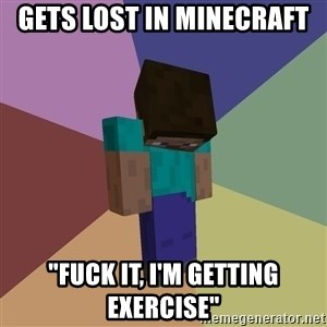 """Depressed Minecraft Guy - gets lost in minecraft """"fuck it, i'm getting exercise"""""""