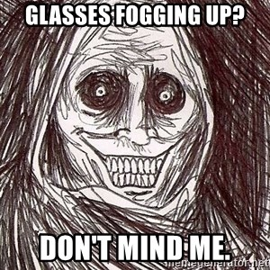 Horrifying House Guest - glasses fogging up? don't mind me.
