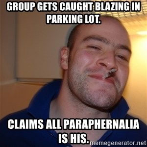Good Guy Greg - group gets caught blazing in parking lot.   claims all paraphernalia is his.