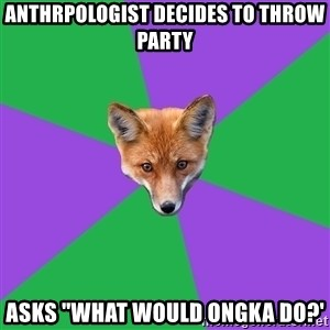 """Anthropology Major Fox - Anthrpologist decides to throw party asks """"what would ongka do?'"""