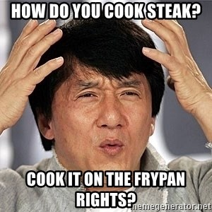 Jackie Chan - How do you cook steak? Cook it on the frypan rights?