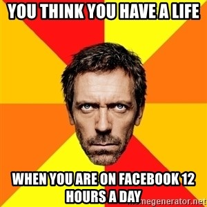 Diagnostic House - you think you have a life when you are on Facebook 12 hours a day