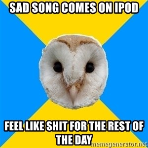 Bipolar Owl - Sad song comes on ipod feel like shit for the rest of the day