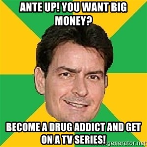 Courage Sheen - ante up! you want big money? become a drug addict and get on a tv series!