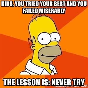 Homer Advice - Kids, you tried your best and you failed miserably The lesson is: never try