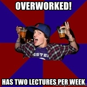 Douchebag College Freshman - OVERWORKED! HAS TWO LECTURES PER WEEK