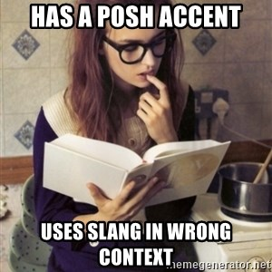 Hipster College Student - has a posh accent uses slang in wrong context