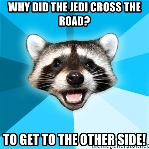 Lame Pun Coon - Why did the jedi Cross the road? To get to the other side!