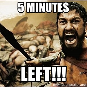 This Is Sparta Meme - 5 minutes left!!!