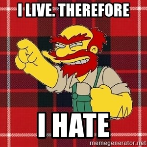 Angry Scotsman - I LIVE. THEREFORE I HATE
