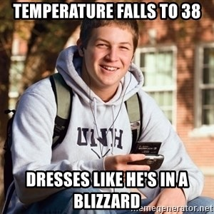 College Freshman - Temperature falls to 38 Dresses like he's in a blizzard