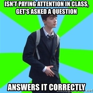 Impeccable School Child - Isn't paying attention in class, get's asked a question answers it correctly