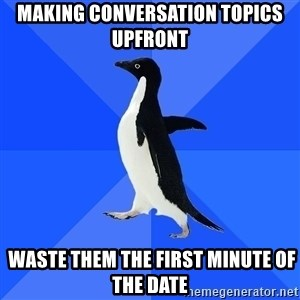 Socially Awkward Penguin - making conversation topics upfront   waste them the first minute of the date